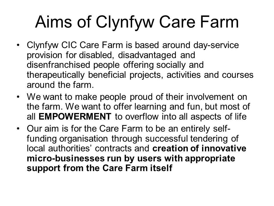 Aims of Clynfyw Care Farm Clynfyw CIC Care Farm is based around day-service provision for disabled, disadvantaged and disenfranchised people offering