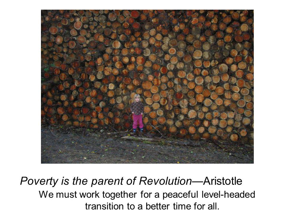 Poverty is the parent of Revolution—Aristotle We must work together for a peaceful level-headed transition to a better time for all.
