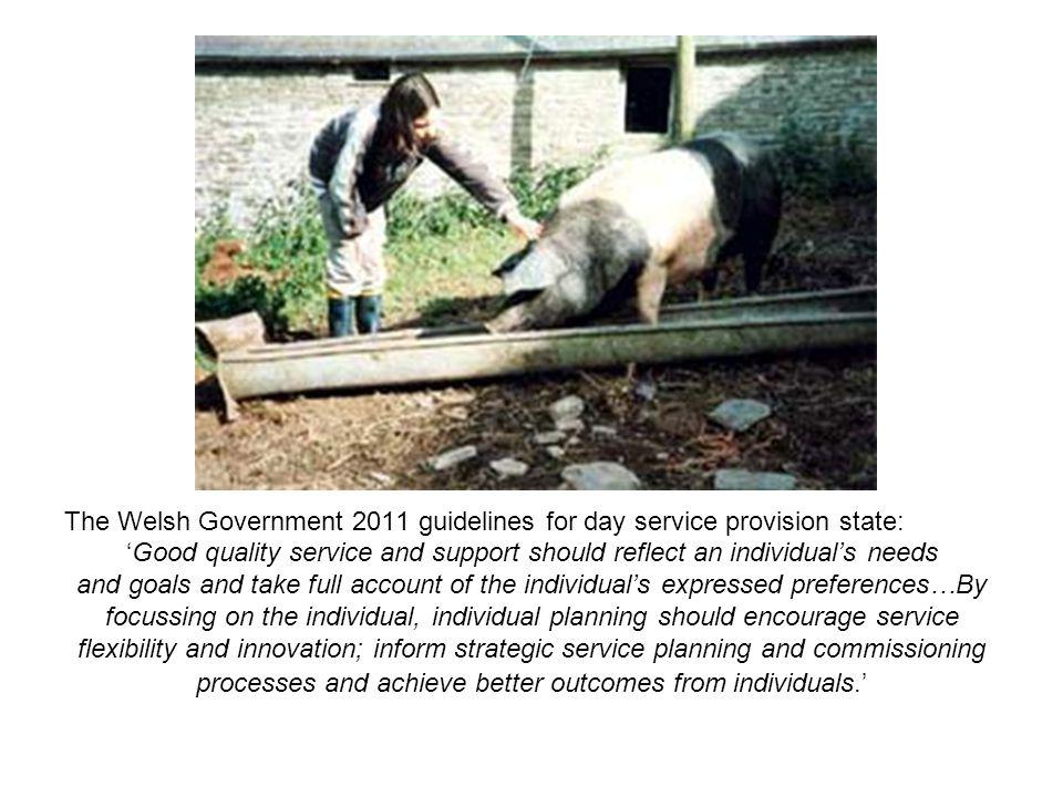 The Welsh Government 2011 guidelines for day service provision state: 'Good quality service and support should reflect an individual's needs and goals and take full account of the individual's expressed preferences…By focussing on the individual, individual planning should encourage service flexibility and innovation; inform strategic service planning and commissioning processes and achieve better outcomes from individuals.'