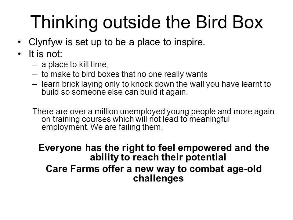 Thinking outside the Bird Box Clynfyw is set up to be a place to inspire. It is not: –a place to kill time, –to make to bird boxes that no one really