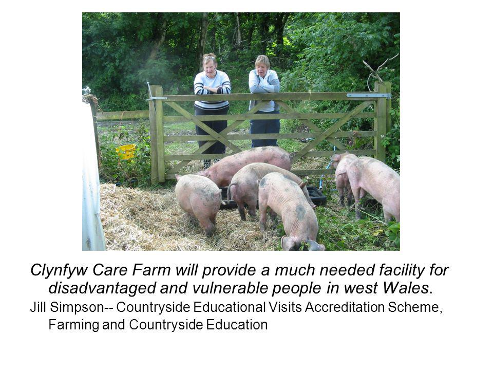 Clynfyw Care Farm will provide a much needed facility for disadvantaged and vulnerable people in west Wales. Jill Simpson-- Countryside Educational Vi