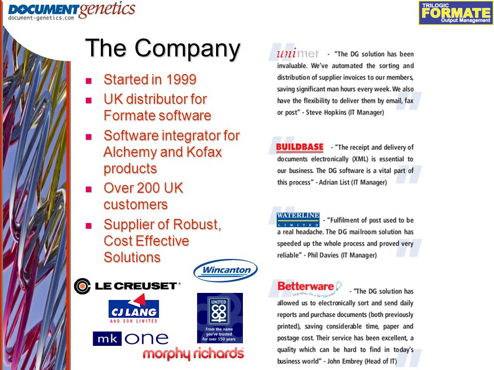 Output Management The Company Started in 1999 Started in 1999 UK distributor for Formate software UK distributor for Formate software Software integrator for Alchemy and Kofax products Software integrator for Alchemy and Kofax products Over 200 UK customers Over 200 UK customers Supplier of Robust, Cost Effective Solutions Supplier of Robust, Cost Effective Solutions