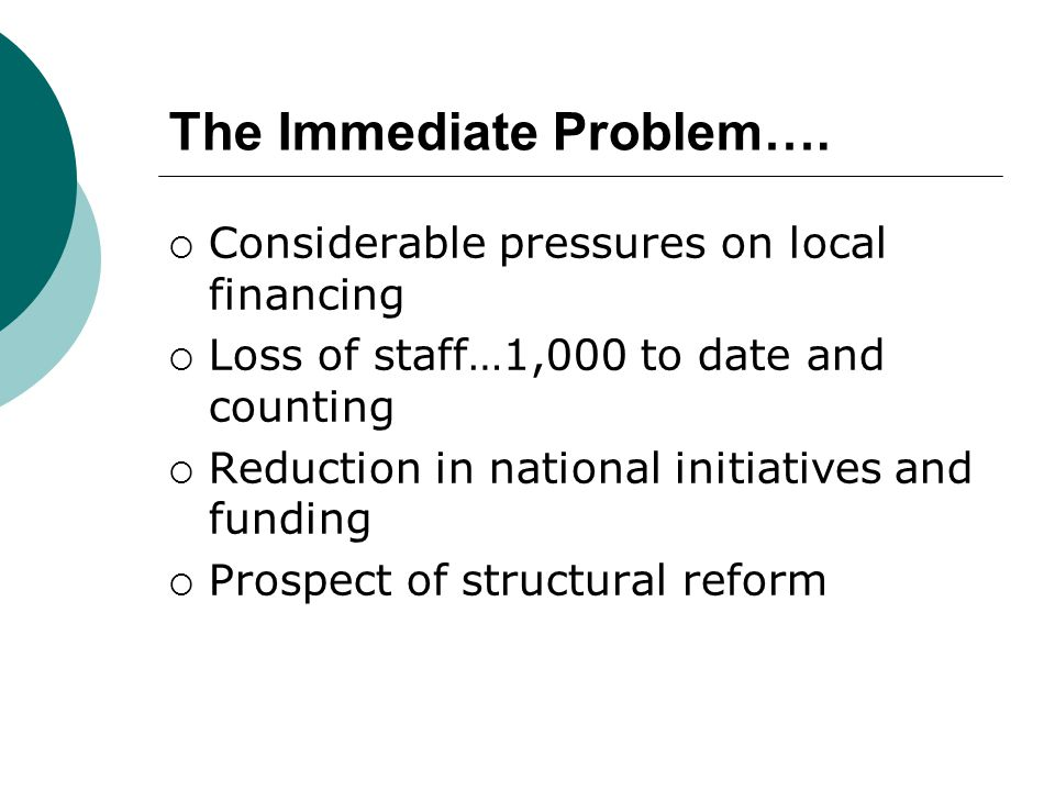The Immediate Problem….  Considerable pressures on local financing  Loss of staff…1,000 to date and counting  Reduction in national initiatives and