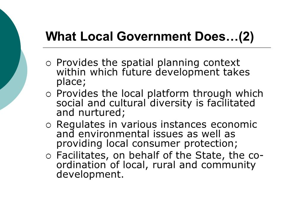 What Local Government Does…(2)  Provides the spatial planning context within which future development takes place;  Provides the local platform through which social and cultural diversity is facilitated and nurtured;  Regulates in various instances economic and environmental issues as well as providing local consumer protection;  Facilitates, on behalf of the State, the co- ordination of local, rural and community development.