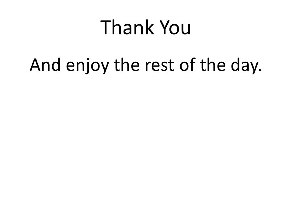 Thank You And enjoy the rest of the day.