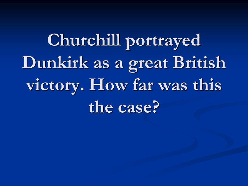 Churchill portrayed Dunkirk as a great British victory. How far was this the case?