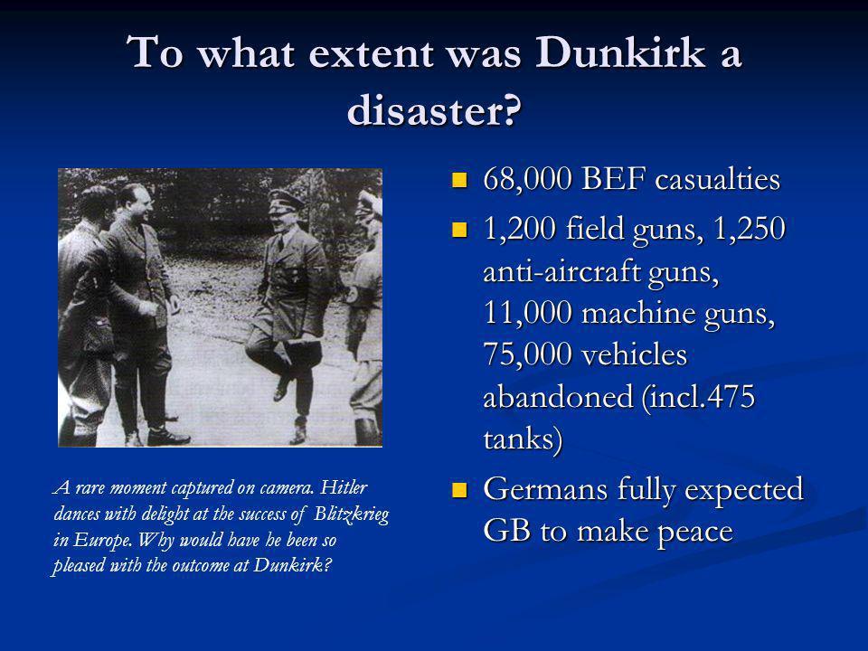 To what extent was Dunkirk a disaster? 68,000 BEF casualties 1,200 field guns, 1,250 anti-aircraft guns, 11,000 machine guns, 75,000 vehicles abandone