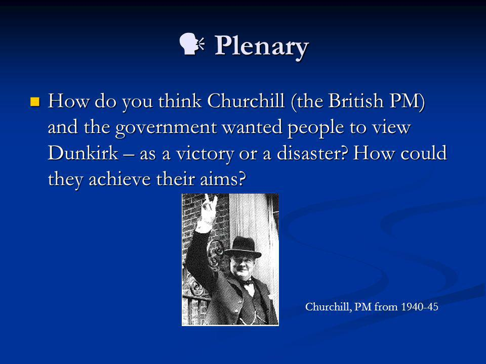 Plenary Plenary How do you think Churchill (the British PM) and the government wanted people to view Dunkirk – as a victory or a disaster? How could t