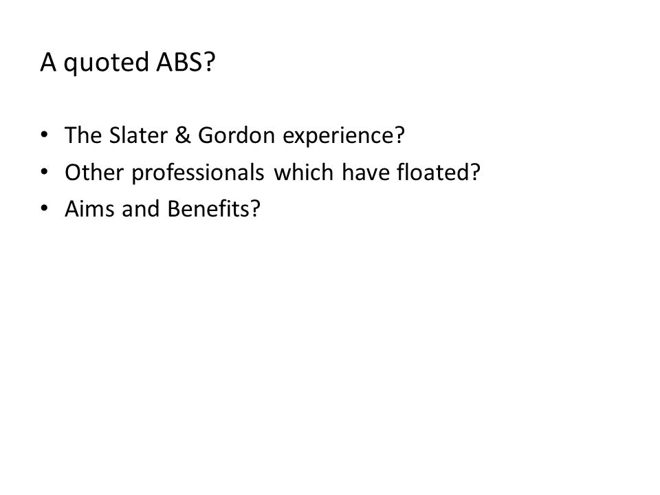A quoted ABS. The Slater & Gordon experience. Other professionals which have floated.