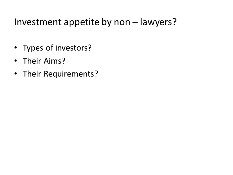 Investment appetite by non – lawyers Types of investors Their Aims Their Requirements