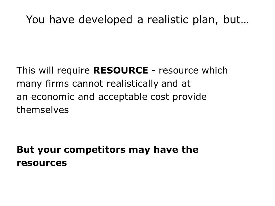 You have developed a realistic plan, but… This will require RESOURCE - resource which many firms cannot realistically and at an economic and acceptable cost provide themselves But your competitors may have the resources