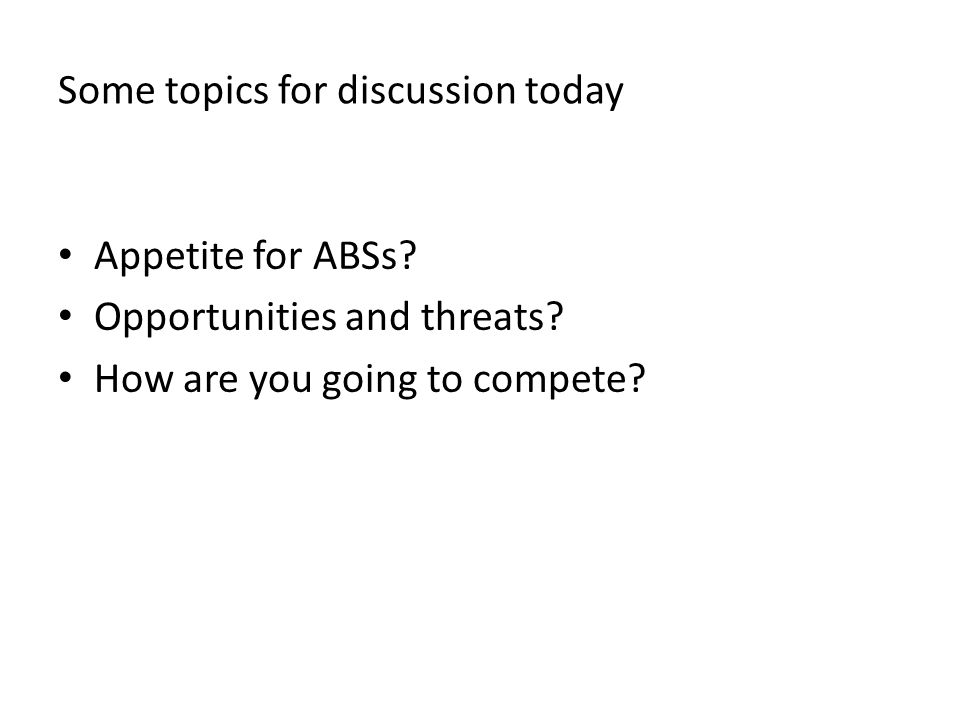 Some topics for discussion today Appetite for ABSs.