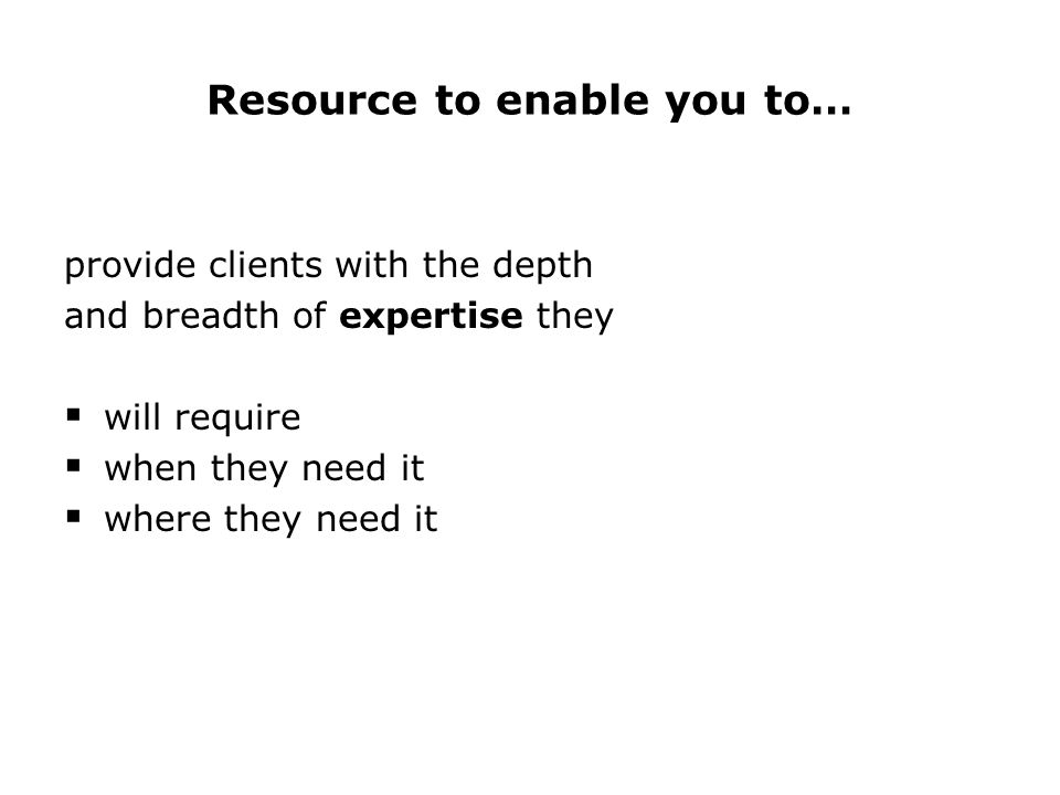 Resource to enable you to… provide clients with the depth and breadth of expertise they  will require  when they need it  where they need it