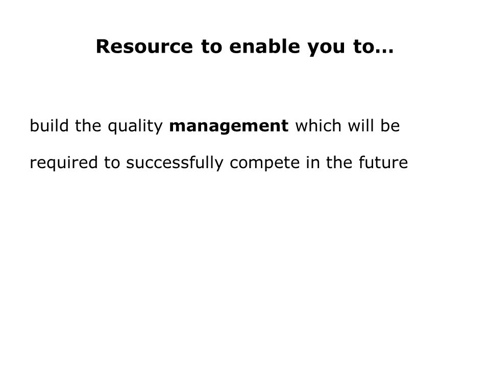 Resource to enable you to… build the quality management which will be required to successfully compete in the future