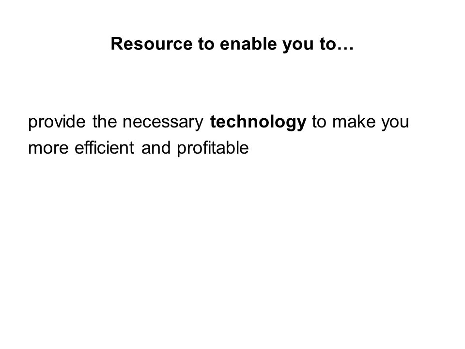 Resource to enable you to… provide the necessary technology to make you more efficient and profitable