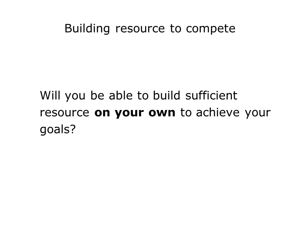 Building resource to compete Will you be able to build sufficient resource on your own to achieve your goals