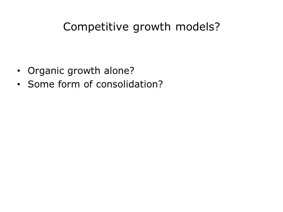 Competitive growth models Organic growth alone Some form of consolidation