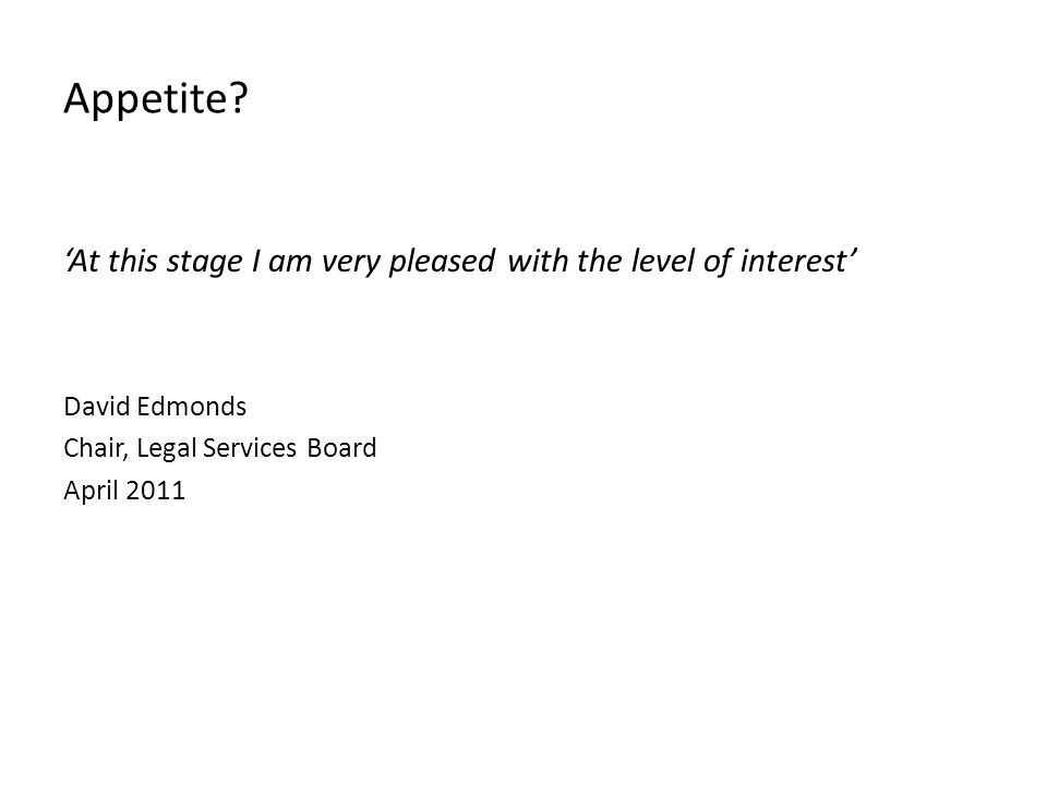 Appetite? 'At this stage I am very pleased with the level of interest' David Edmonds Chair, Legal Services Board April 2011