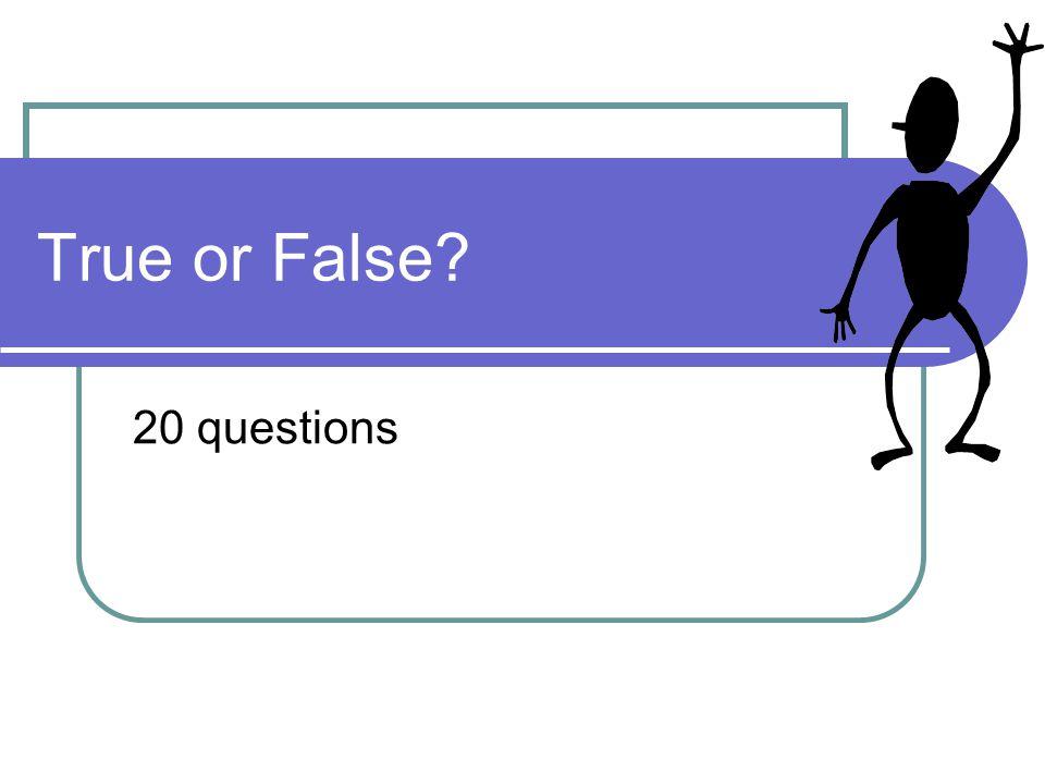 True or False? 20 questions