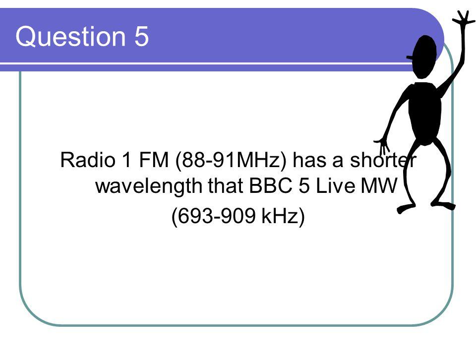Question 5 Radio 1 FM (88-91MHz) has a shorter wavelength that BBC 5 Live MW (693-909 kHz)