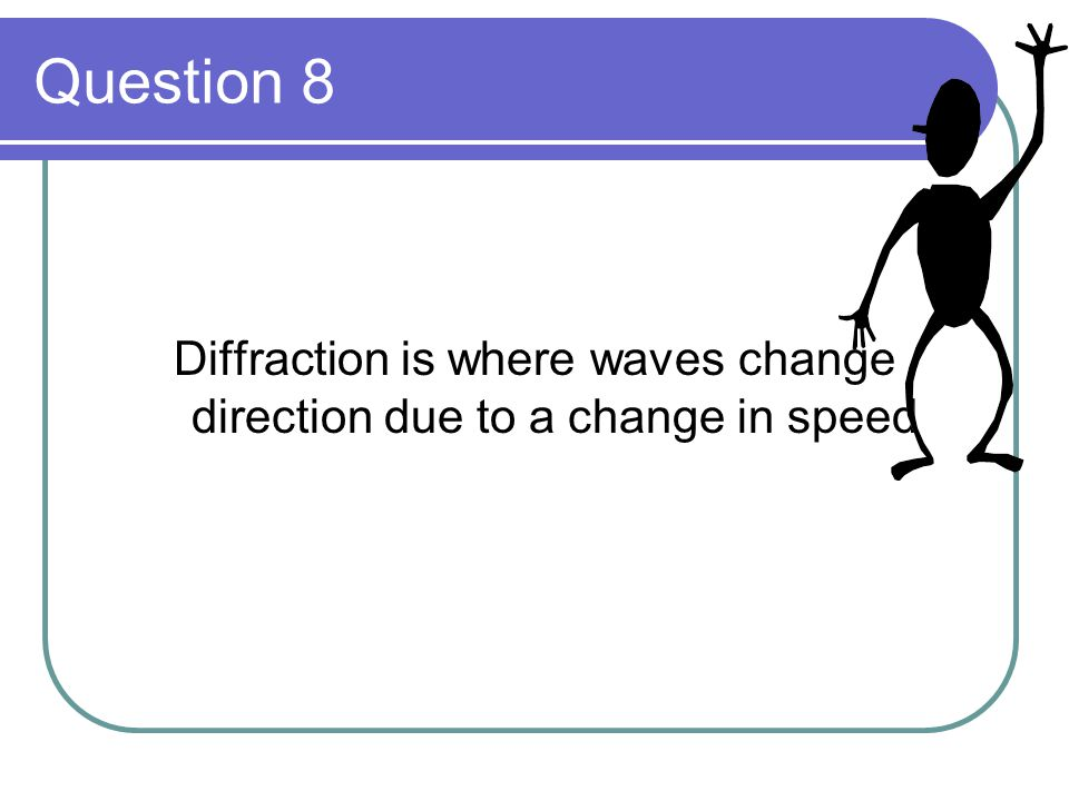 Question 8 Diffraction is where waves change direction due to a change in speed