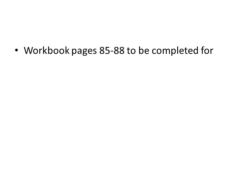 Workbook pages 85-88 to be completed for