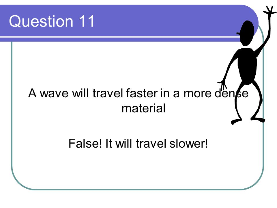 Question 11 A wave will travel faster in a more dense material False! It will travel slower!