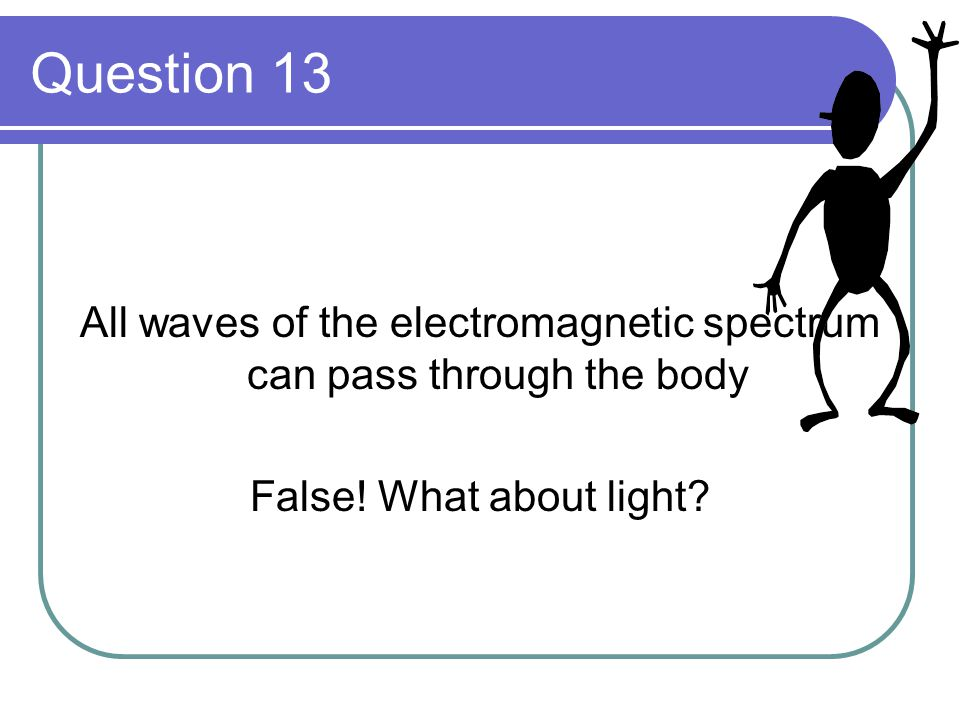 Question 13 All waves of the electromagnetic spectrum can pass through the body False! What about light?