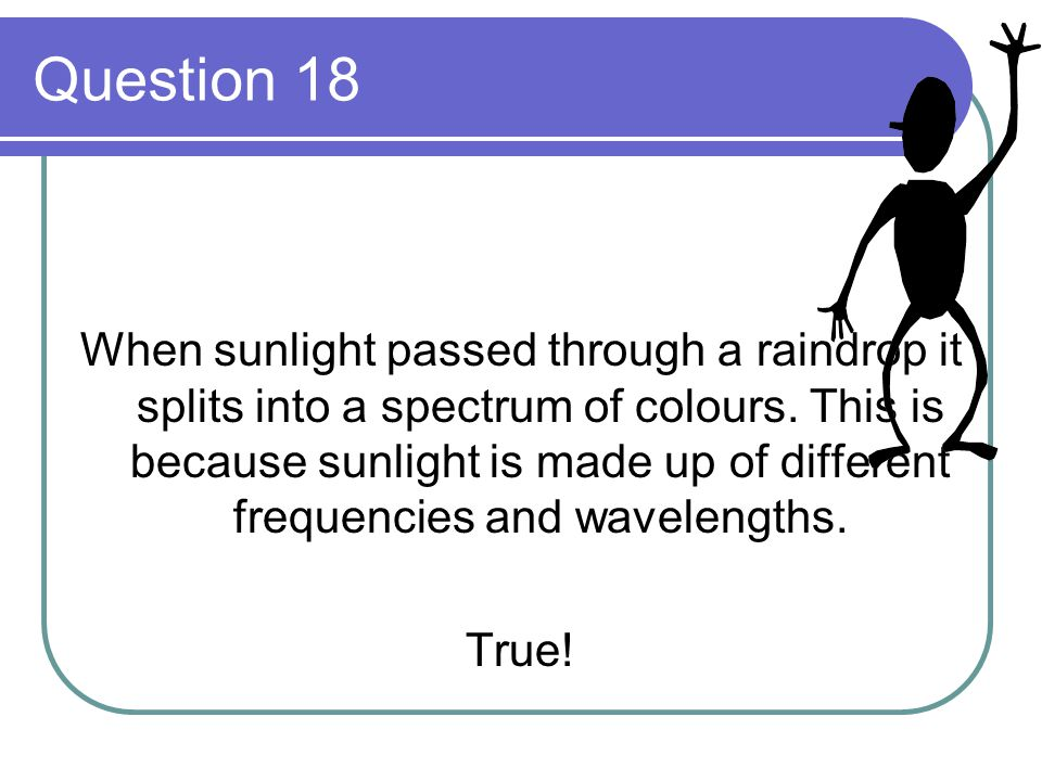 Question 18 When sunlight passed through a raindrop it splits into a spectrum of colours. This is because sunlight is made up of different frequencies