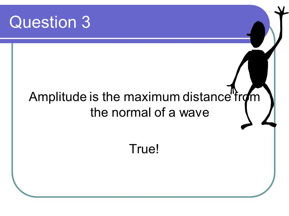 Question 3 Amplitude is the maximum distance from the normal of a wave True!