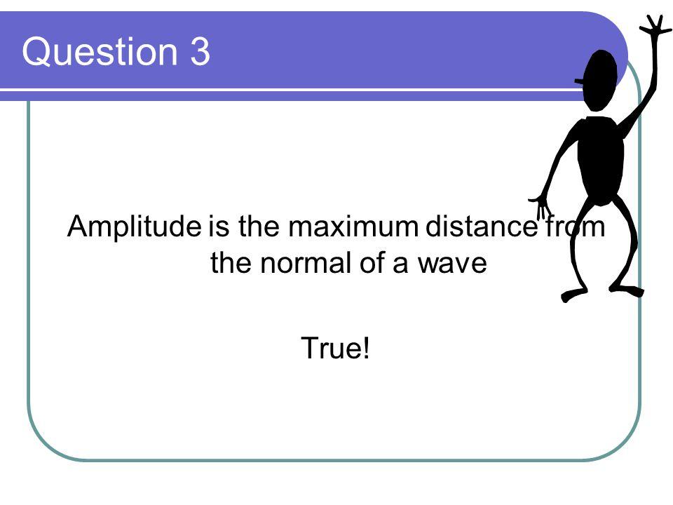 Question 4 Frequency is measured in Lambda ( ) False! It is measured in Hertz!