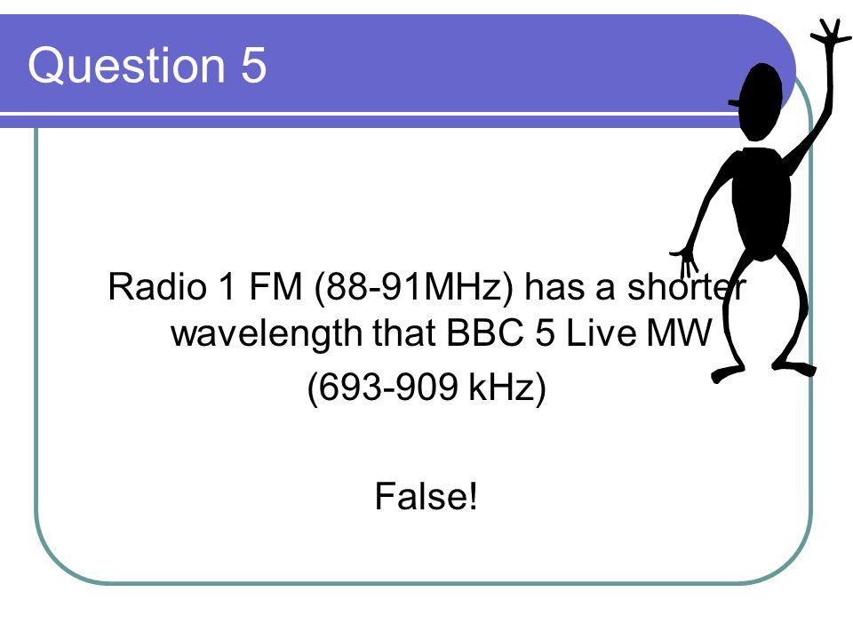 Question 5 Radio 1 FM (88-91MHz) has a shorter wavelength that BBC 5 Live MW (693-909 kHz) False!
