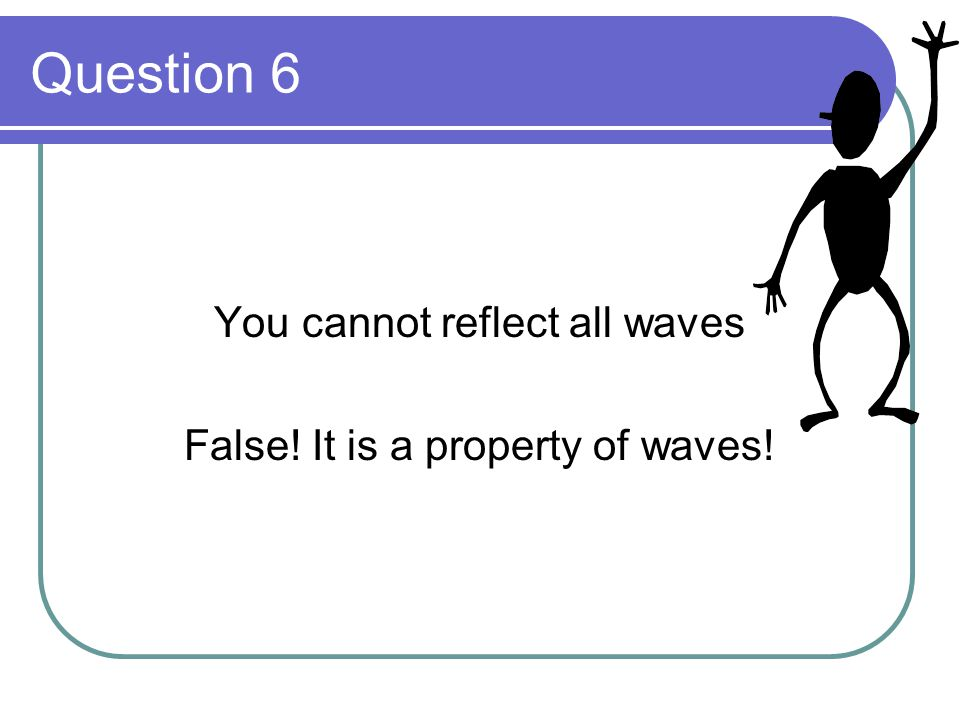 Question 6 You cannot reflect all waves False! It is a property of waves!