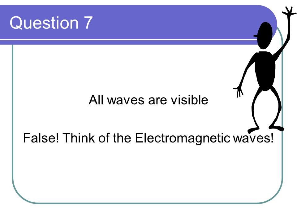 Question 7 All waves are visible False! Think of the Electromagnetic waves!