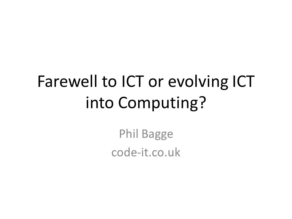 Farewell to ICT or evolving ICT into Computing Phil Bagge code-it.co.uk