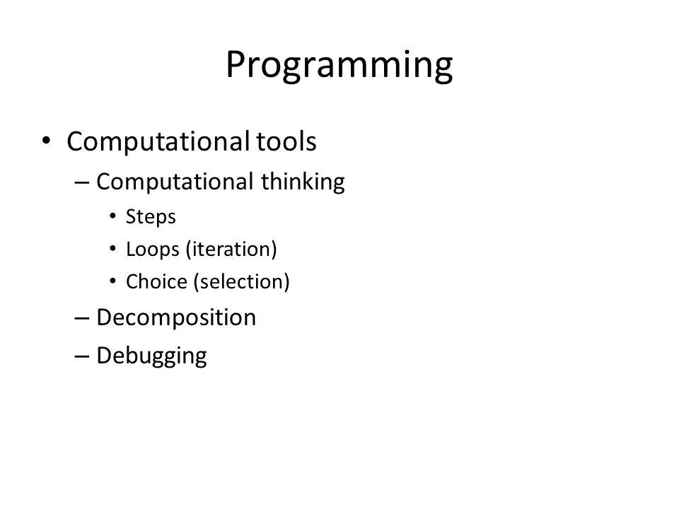 Programming Computational tools – Computational thinking Steps Loops (iteration) Choice (selection) – Decomposition – Debugging