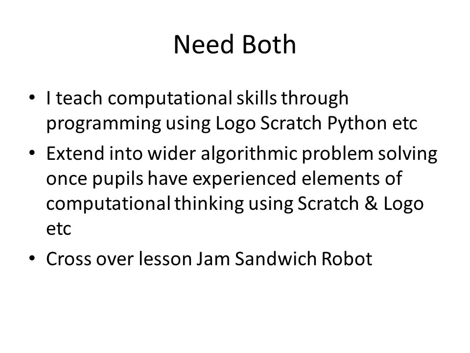 Need Both I teach computational skills through programming using Logo Scratch Python etc Extend into wider algorithmic problem solving once pupils have experienced elements of computational thinking using Scratch & Logo etc Cross over lesson Jam Sandwich Robot