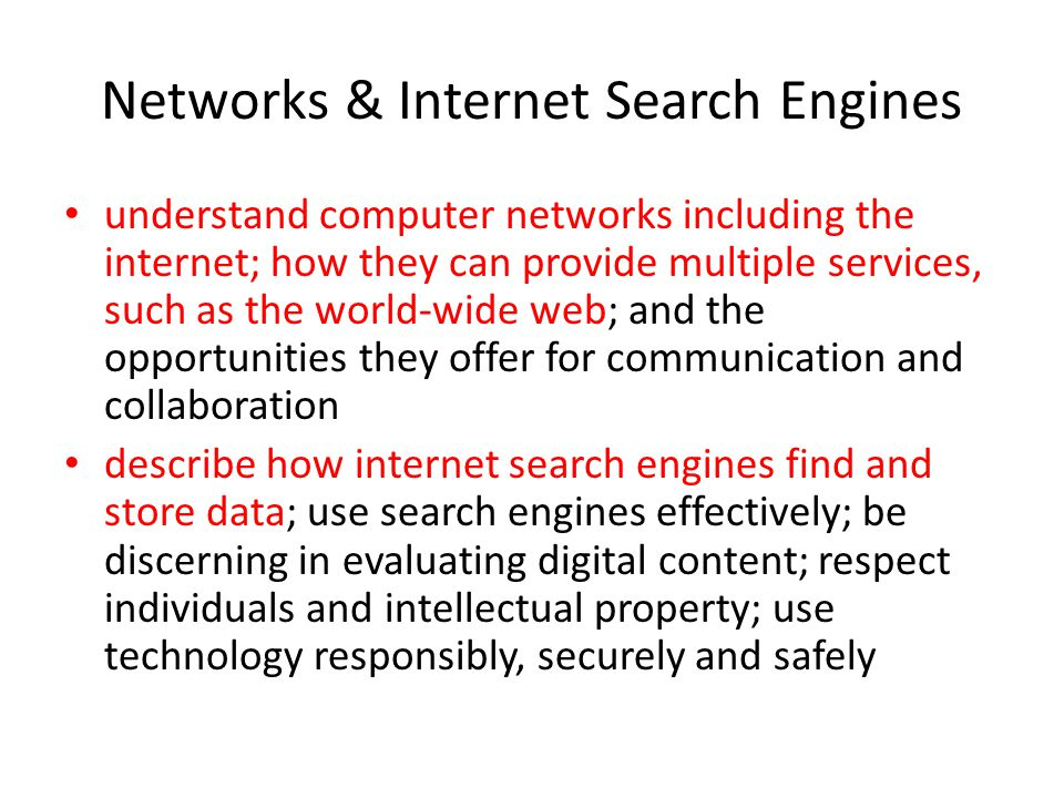 Networks & Internet Search Engines understand computer networks including the internet; how they can provide multiple services, such as the world-wide web; and the opportunities they offer for communication and collaboration describe how internet search engines find and store data; use search engines effectively; be discerning in evaluating digital content; respect individuals and intellectual property; use technology responsibly, securely and safely