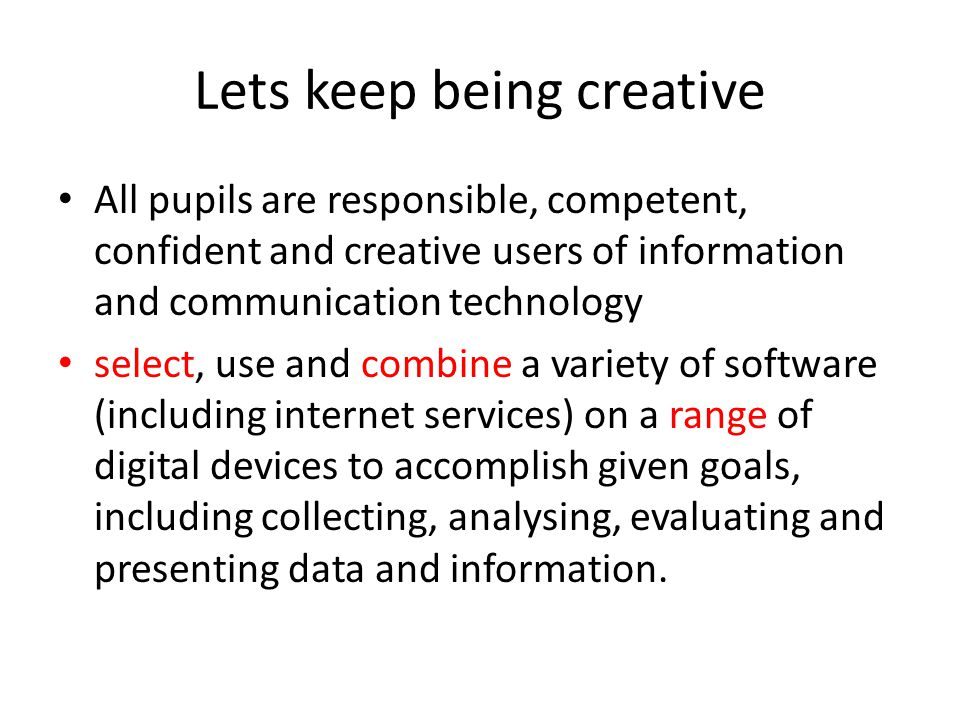 Lets keep being creative All pupils are responsible, competent, confident and creative users of information and communication technology select, use and combine a variety of software (including internet services) on a range of digital devices to accomplish given goals, including collecting, analysing, evaluating and presenting data and information.
