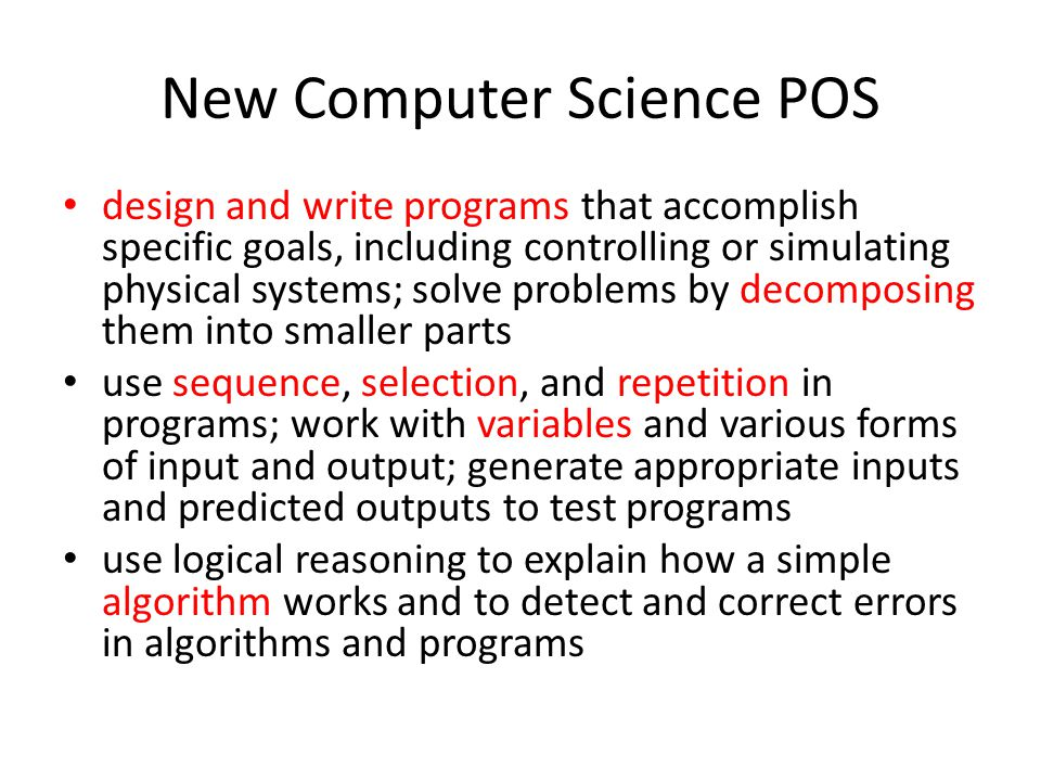 New Computer Science POS design and write programs that accomplish specific goals, including controlling or simulating physical systems; solve problems by decomposing them into smaller parts use sequence, selection, and repetition in programs; work with variables and various forms of input and output; generate appropriate inputs and predicted outputs to test programs use logical reasoning to explain how a simple algorithm works and to detect and correct errors in algorithms and programs
