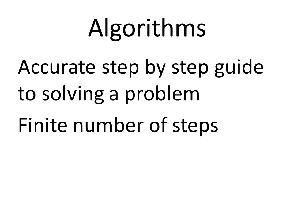 Algorithms Accurate step by step guide to solving a problem Finite number of steps