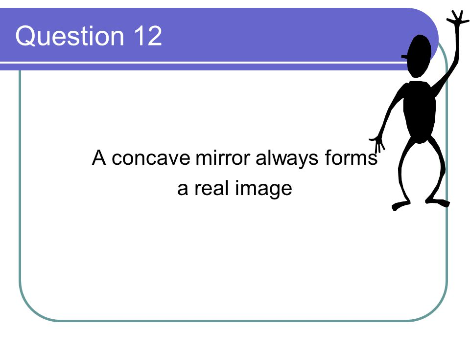 Question 12 A concave mirror always forms a real image