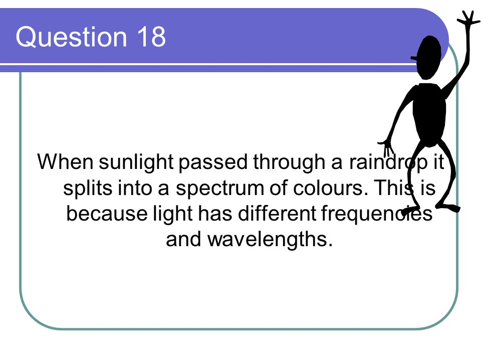 Question 18 When sunlight passed through a raindrop it splits into a spectrum of colours.