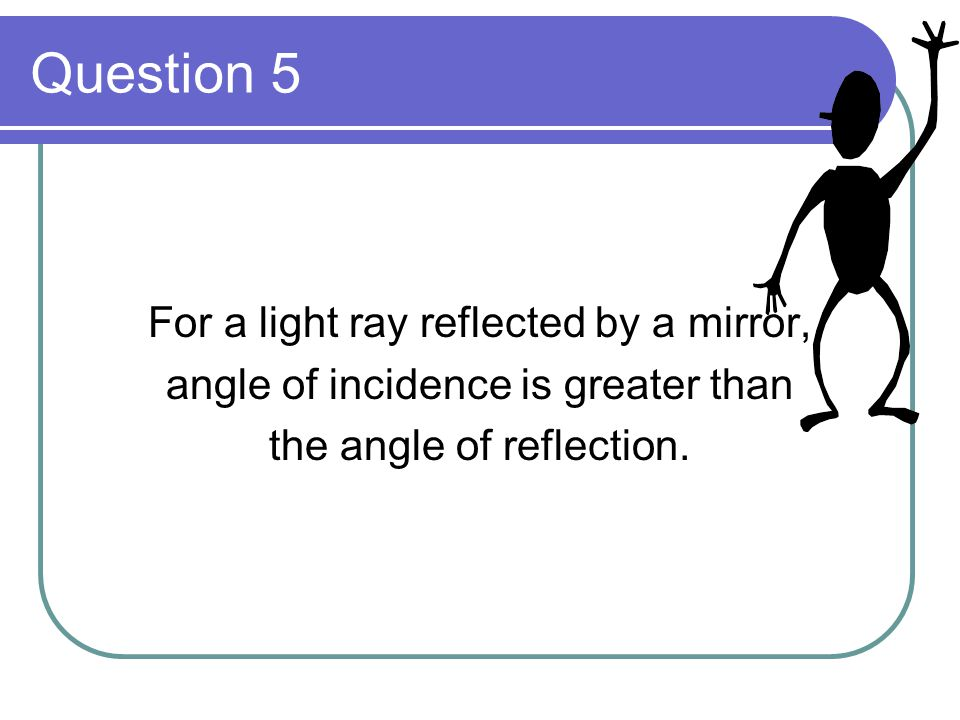 Question 5 For a light ray reflected by a mirror, angle of incidence is greater than the angle of reflection.