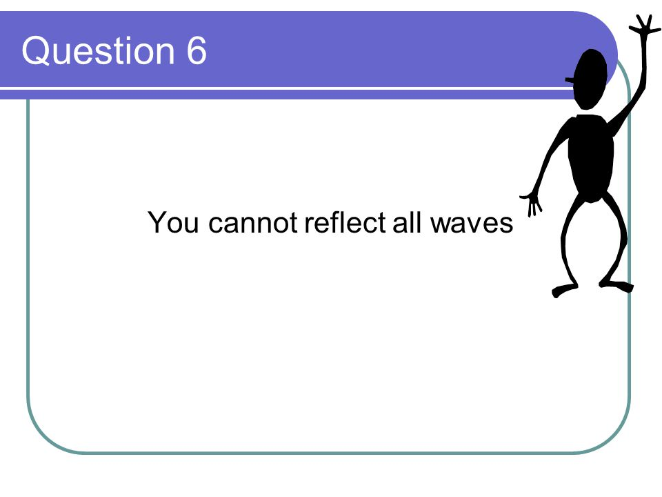 Question 6 You cannot reflect all waves
