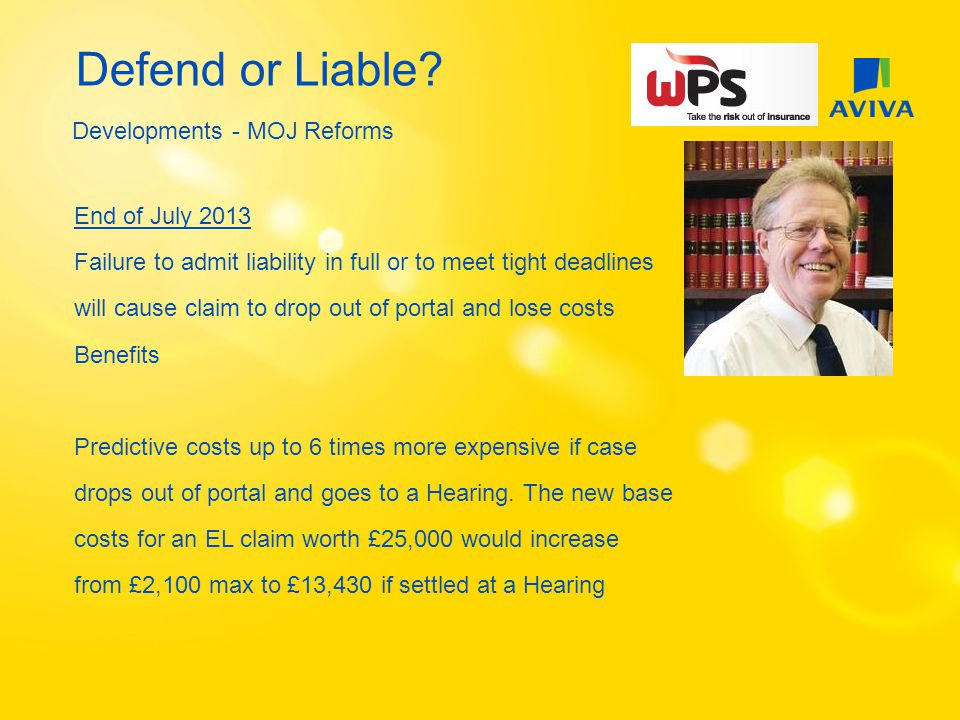 Defend or Liable? Developments - MOJ Reforms End of July 2013 Failure to admit liability in full or to meet tight deadlines will cause claim to drop o