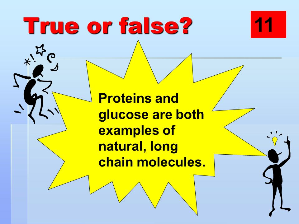 True or false Proteins and glucose are both examples of natural, long chain molecules. 11