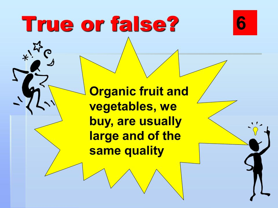True or false? Organic fruit and vegetables, we buy, are usually large and of the same quality 6