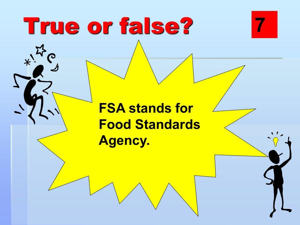 True or false? FSA stands for Food Standards Agency. 7