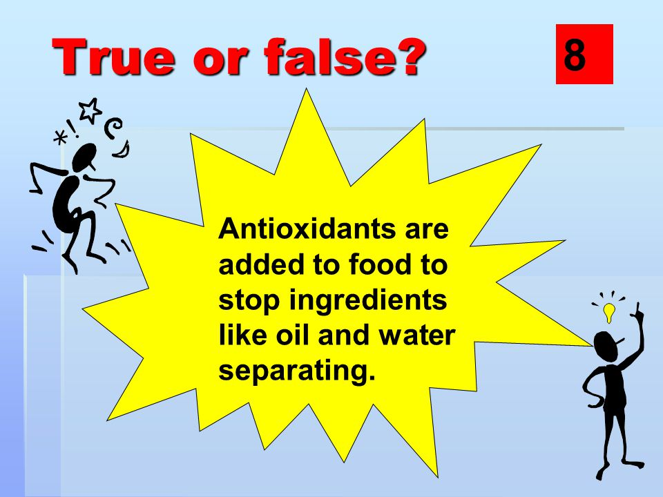 True or false Antioxidants are added to food to stop ingredients like oil and water separating. 8
